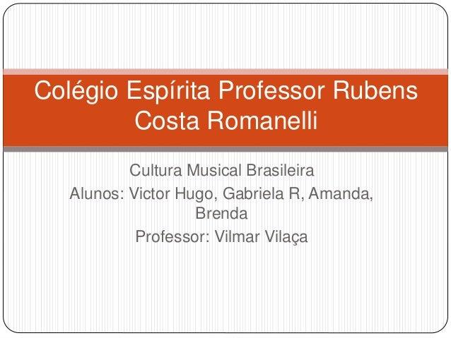 Cultura Musical Brasileira Alunos: Victor Hugo, Gabriela R, Amanda, Brenda Professor: Vilmar Vilaça Colégio Espírita Profe...