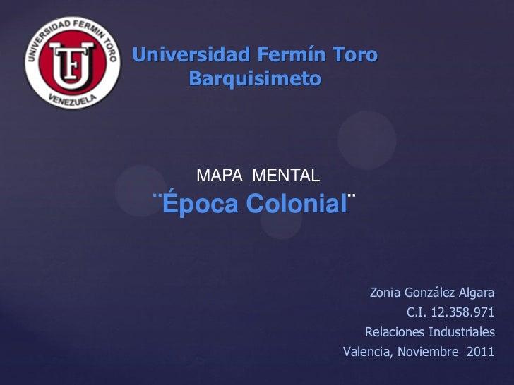 Universidad Fermín Toro     Barquisimeto      MAPA MENTAL  ¨Época Colonial¨                        Zonia González Algara  ...