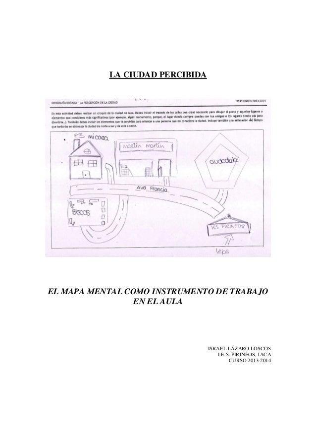 LA CIUDAD PERCIBIDA EL MAPA MENTAL COMO INSTRUMENTO DE TRABAJO EN EL AULA ISRAEL LÁZARO LOSCOS I.E.S. PIRINEOS, JACA CURSO...