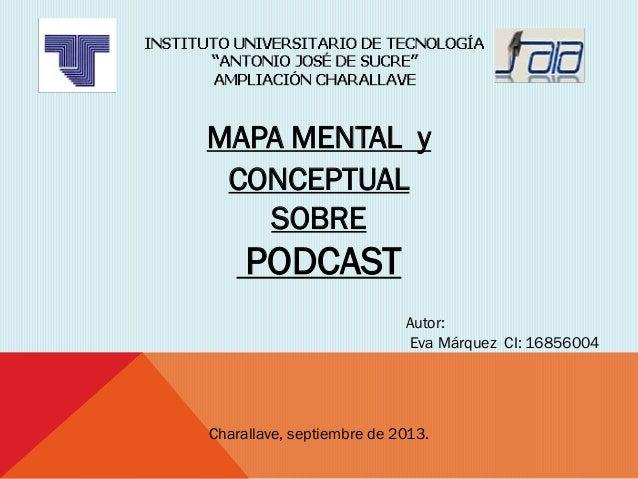 Charallave, septiembre de 2013. Autor: Eva Márquez CI: 16856004 MAPA MENTAL y CONCEPTUAL SOBRE PODCAST