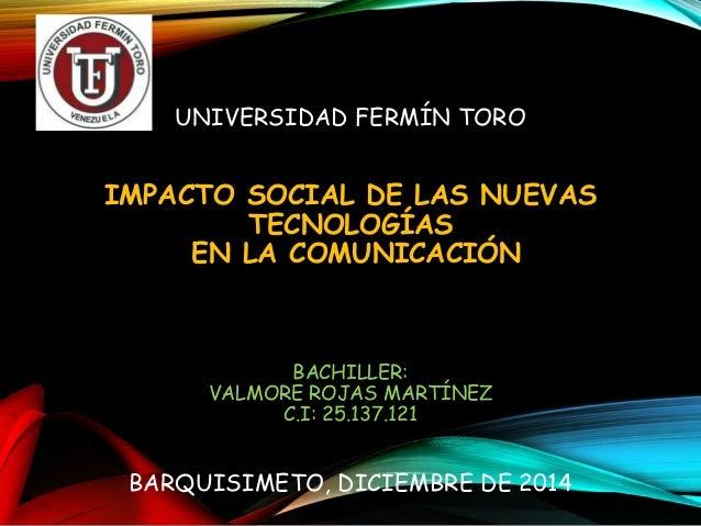 UNIVERSIDAD FERMÍN TORO  IMPACTO SOCIAL DE LAS NUEVAS  TECNOLOGÍAS  EN LA COMUNICACIÓN  BACHILLER:  VALMORE ROJAS MARTÍNEZ...