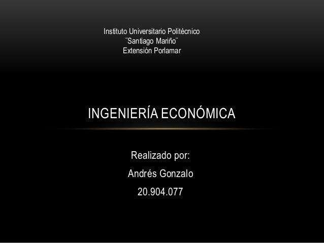Instituto Universitario Politécnico  ¨Santiago Mariño¨  Extensión Porlamar  INGENIERÍA ECONÓMICA  Realizado por:  Andrés G...