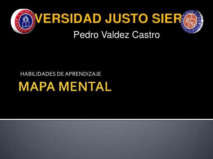MAPA MENTAL<br />UNIVERSIDAD JUSTO SIERRA<br />Pedro Valdez Castro<br />HABILIDADES DE APRENDIZAJE<br />