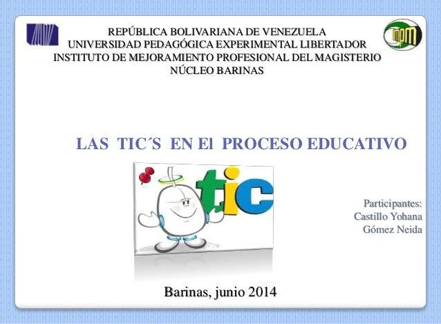 LAS TIC´S EN El PROCESO EDUCATIVO Participantes: Castillo Yohana Gómez Neida REPÚBLICA BOLIVARIANA DE VENEZUELA UNIVERSIDA...