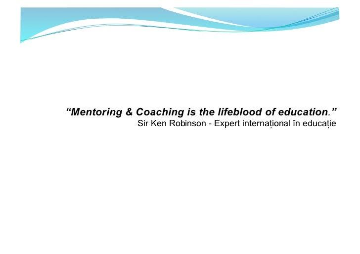 """Mentoring & Coaching is the lifeblood of education.""              Sir Ken Robinson - Expert internațional în educație"