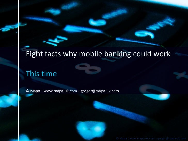Eight facts why mobile banking could work This time © Mapa   www.mapa-uk.com   gregor@mapa-uk.com