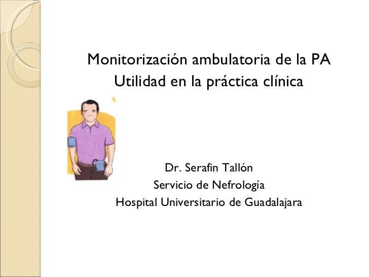 Monitorización ambulatoria de la PA Utilidad en la práctica clínica Dr. Serafin Tallón Servicio de Nefrología Hospital Uni...