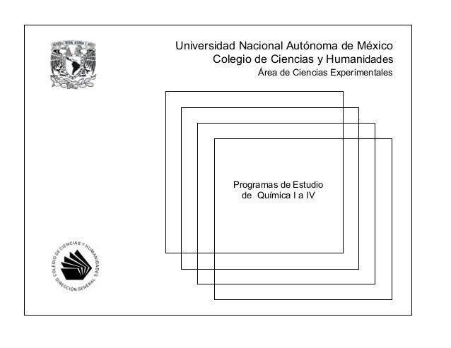 Universidad Nacional Autónoma de México Colegio de Ciencias y Humanidades Programas de Estudio de Química I a IV Área de C...