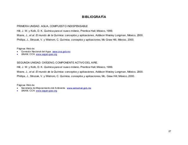 27 BIBLIOGRAFÍA PRIMERA UNIDAD. AGUA, COMPUESTO INDISPENSABLE Hill, J. W. y Kolb, D. K. Química para el nuevo milenio, Pre...