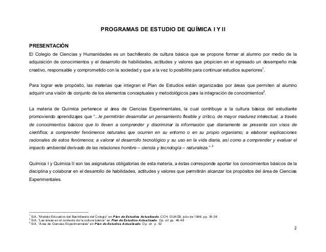 2 PROGRAMAS DE ESTUDIO DE QUÍMICA I Y II PRESENTACIÓN El Colegio de Ciencias y Humanidades es un bachillerato de cultura b...