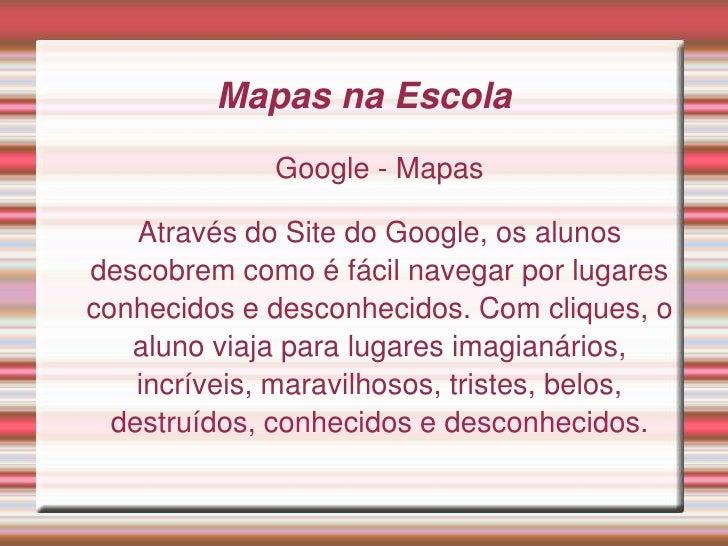 Mapas na Escola               Google - Mapas      Através do Site do Google, os alunos descobrem como é fácil navegar por ...