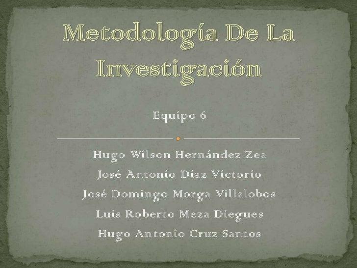 Equipo 6  Hugo Wilson Hernández Zea   José Antonio Díaz VictorioJosé Domingo Morga Villalobos  Luis Roberto Meza Diegues  ...
