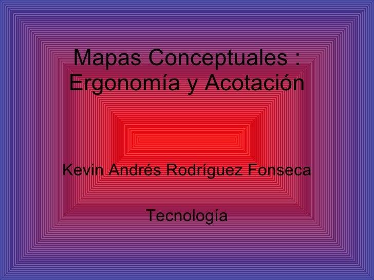 Mapas Conceptuales : Ergonomía y Acotación Kevin Andrés Rodríguez Fonseca Tecnología