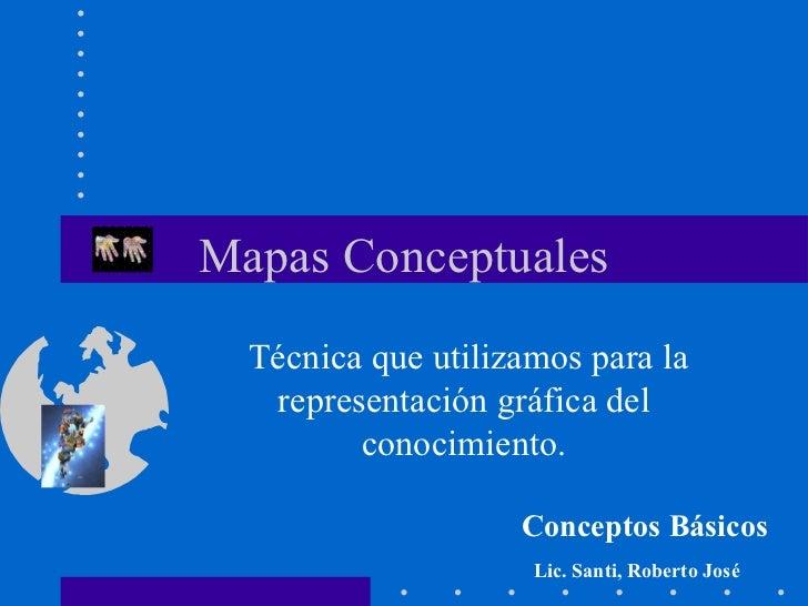Mapas Conceptuales Técnica que utilizamos para la representación gráfica del conocimiento. Conceptos Básicos Lic. Santi, R...