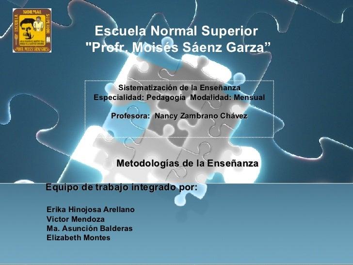 """Metodologías de la Enseñanza Equipo de trabajo integrado por: Escuela Normal Superior """"Profr. Moisés Sáenz Garza"""" Sis..."""