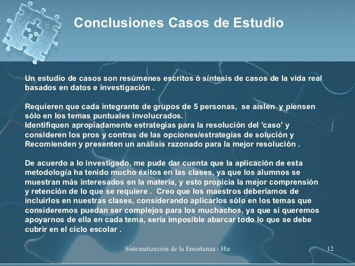 Conclusiones Casos de Estudio Un estudio de caso s son resúmenes escritos ó síntesis de casos de la vida real basados en d...