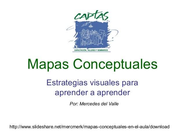 Mapas Conceptuales Estrategias visuales para aprender a aprender Por: Mercedes del Valle  http://www.slideshare.net/mercme...
