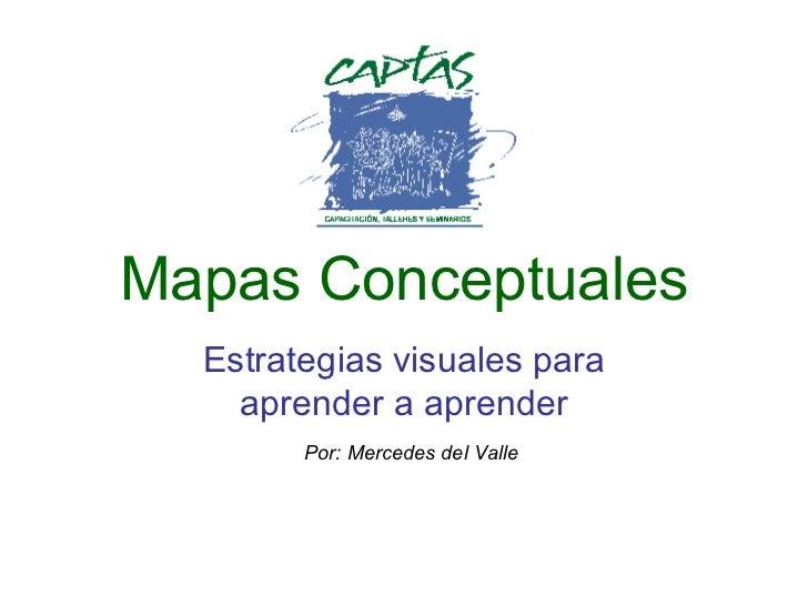 Mapas Conceptuales Estrategias visuales para aprender a aprender Por: Mercedes del Valle