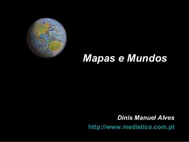 Dinis Manuel AlvesDinis Manuel Alves http://www.mediatico.com.pthttp://www.mediatico.com.pt Mapas e MundosMapas e Mundos
