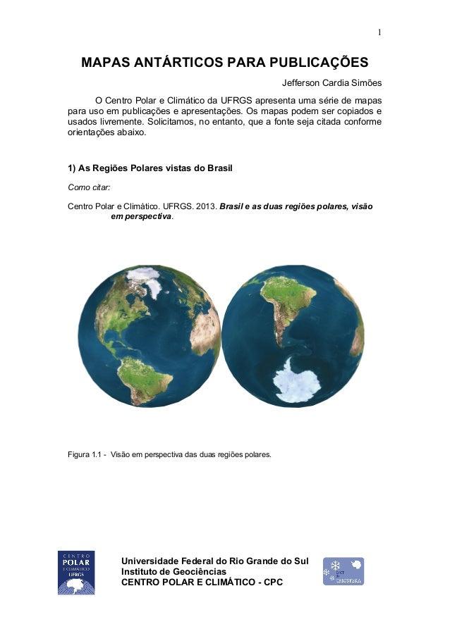 Universidade Federal do Rio Grande do Sul Instituto de Geociências CENTRO POLAR E CLIMÁTICO - CPC 1 MAPAS ANTÁRTICOS PARA ...