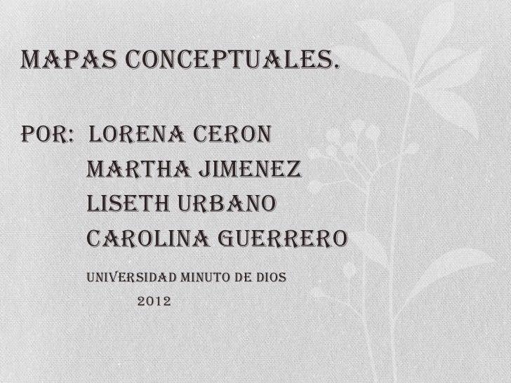 MAPAS CONCEPTUALES.POR: LORENA CERON     MARTHA JIMENEZ     LISETH URBANO     CAROLINA GUERRERO    UNIVERSIDAD MINUTO DE D...
