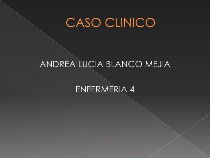 CASO CLINICO<br />ANDREA LUCIA BLANCO MEJIA<br />ENFERMERIA 4<br />