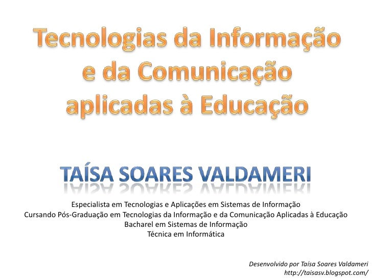 Tecnologias da Informação e da Comunicação aplicadas à Educação<br />Taísa Soares Valdameri<br />Especialista em Tecnologi...
