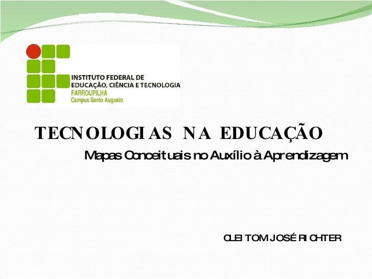 Mapas Conceituais no Auxílio à Aprendizagem CLEITOM JOSÉ RICHTER TECNOLOGIAS NA EDUCAÇÃO