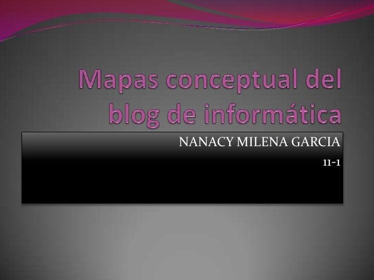 Mapas conceptual del blog de informática<br />NANACY MILENA GARCIA<br />11-1<br />