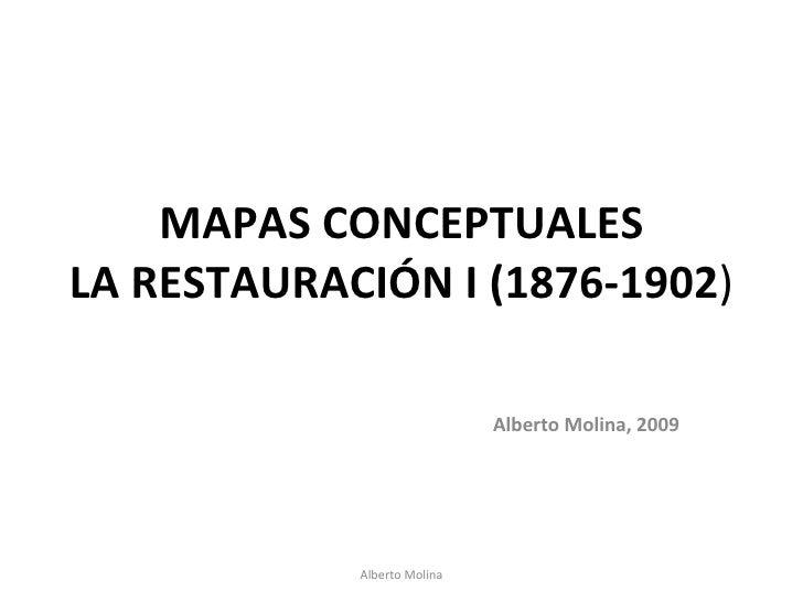 MAPAS CONCEPTUALES LA RESTAURACIÓN I (1876-1902 ) Alberto Molina, 2009 Alberto Molina