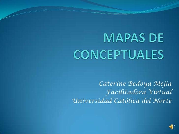 MAPAS CONCEPTUALES<br />Caterine Bedoya Mejía<br />Facilitadora Virtual<br />Universidad Católica del Norte<br />