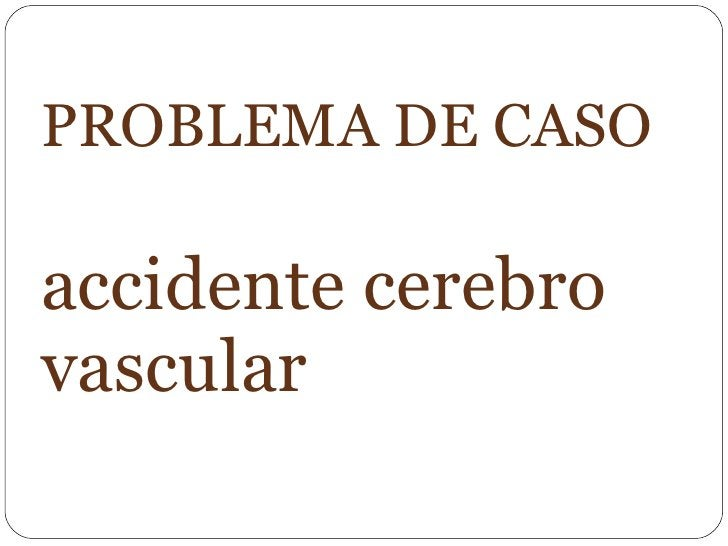 PROBLEMA DE CASO  accidente cerebro vascular