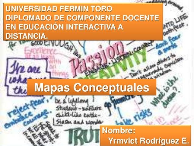 Mapas ConceptualesNombre:Yrmvict Rodríguez E.UNIVERSIDAD FERMIN TORODIPLOMADO DE COMPONENTE DOCENTEEN EDUCACIÓN INTERACTIV...