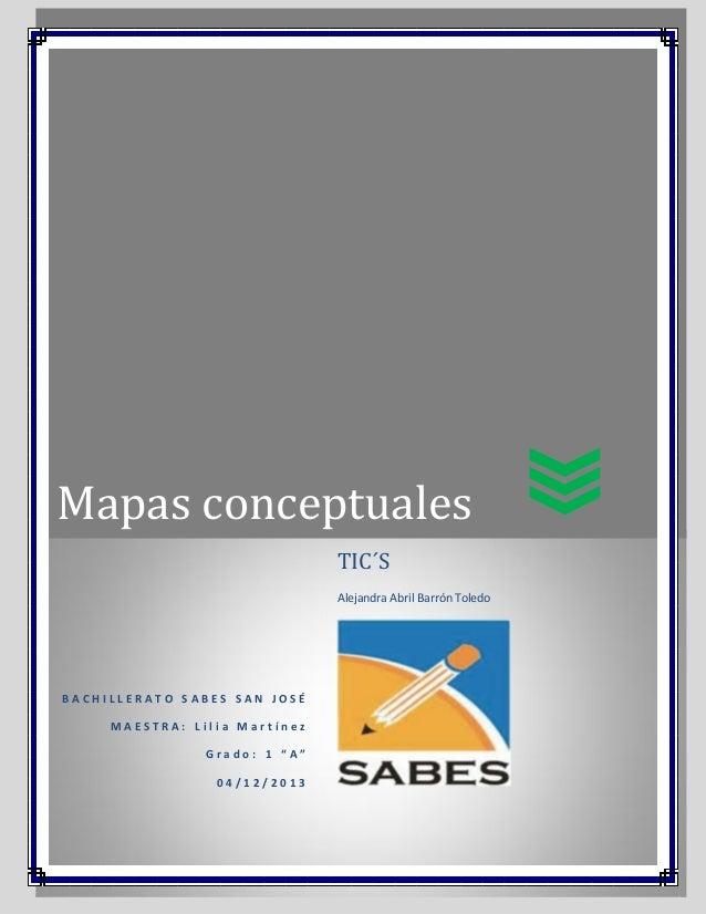 """Mapas conceptuales TIC´S Alejandra Abril Barrón Toledo  BACHILLERATO SABES SAN JOSÉ MAESTRA: Lilia Martínez Grado: 1 """"A"""" 0..."""