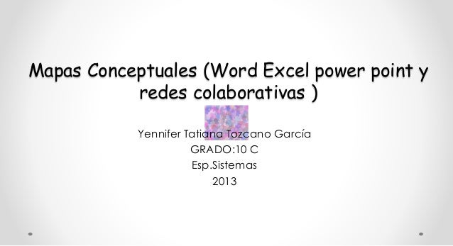 Mapas Conceptuales (Word Excel power point y redes colaborativas ) Yennifer Tatiana Tozcano García GRADO:10 C Esp.Sistemas...