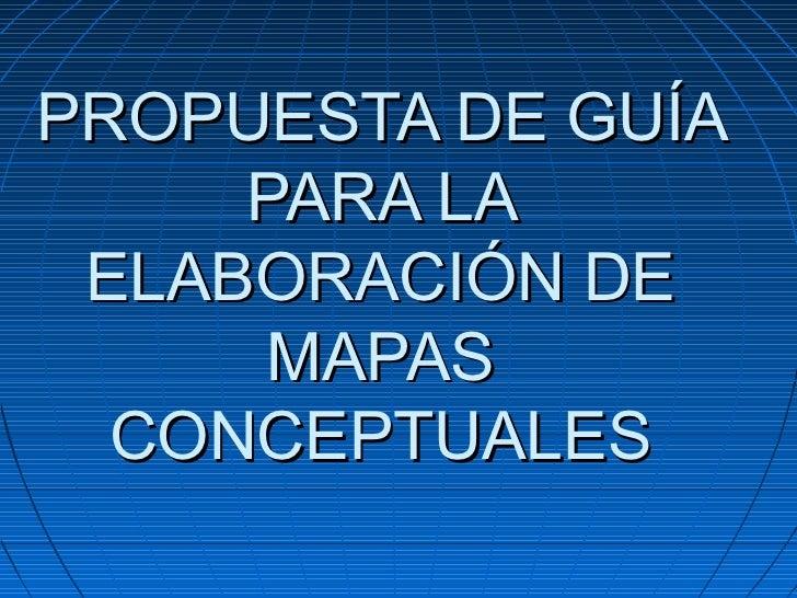 PROPUESTA DE GUÍA     PARA LA ELABORACIÓN DE      MAPAS  CONCEPTUALES