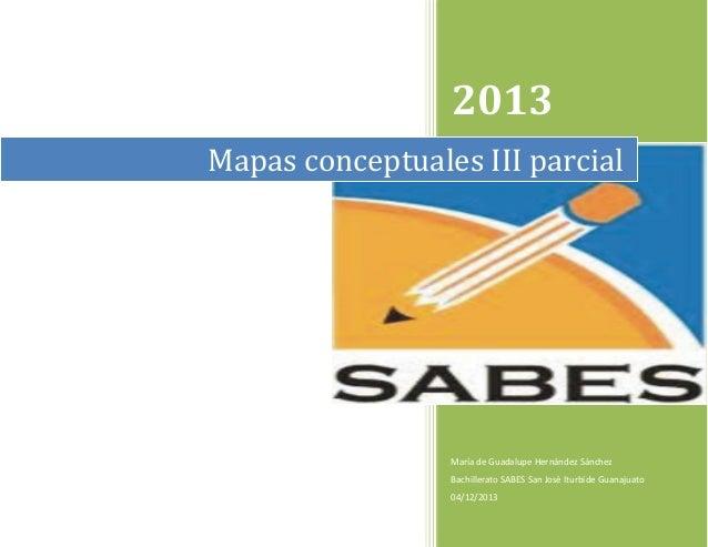 2013 Mapas conceptuales III parcial  María de Guadalupe Hernández Sánchez Bachillerato SABES San José Iturbide Guanajuato ...