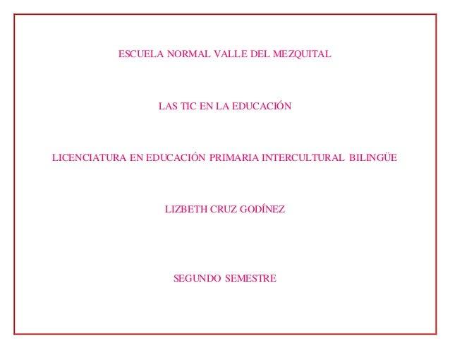 ESCUELA NORMAL VALLE DEL MEZQUITAL LAS TIC EN LA EDUCACIÓN LICENCIATURA EN EDUCACIÓN PRIMARIA INTERCULTURAL BILINGÜE LIZBE...