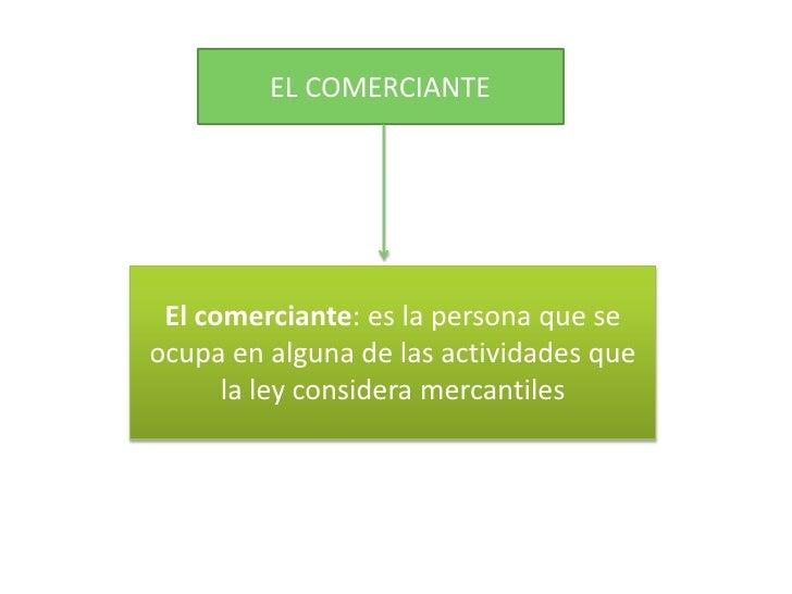 EL COMERCIANTE<br />El comerciante: es la persona que se ocupa en alguna de las actividades que la ley considera mercantil...