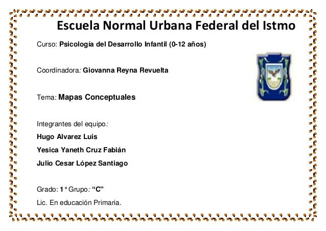 Escuela Normal Urbana Federal del Istmo Curso: Psicología del Desarrollo Infantil (0-12 años)  Coordinadora: Giovanna Reyn...