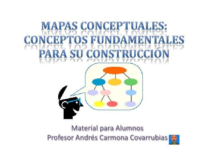 Mapas Conceptuales: Conceptos fundamentales para su construcción<br />Material para Alumnos<br />Profesor Andrés Carmona C...