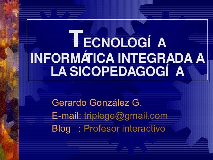 T ECNOLOGÍA INFORMÁTICA INTEGRADA A LA SICOPEDAGOGÍA Gerardo González G. E-mail:  [email_address] Blog   :  Profesor inter...