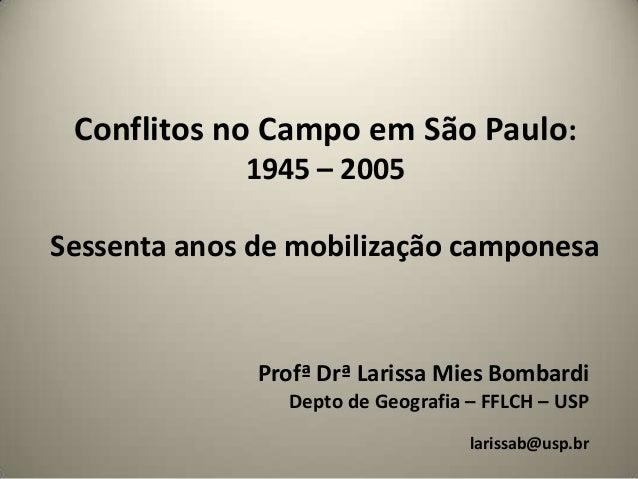 Conflitos no Campo em São Paulo: 1945 – 2005  Sessenta anos de mobilização camponesa  Profª Drª Larissa Mies Bombardi Dept...