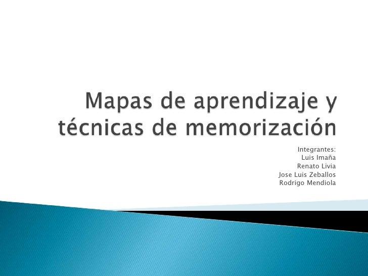 Mapas de aprendizaje y técnicas de memorización<br />Integrantes:<br />Luis Imaña<br />Renato Livia<br />Jose Luis Zeballo...