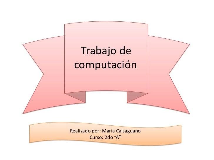 """Trabajo de computación.Realizado por: María Caisaguano         Curso: 2do """"A"""""""