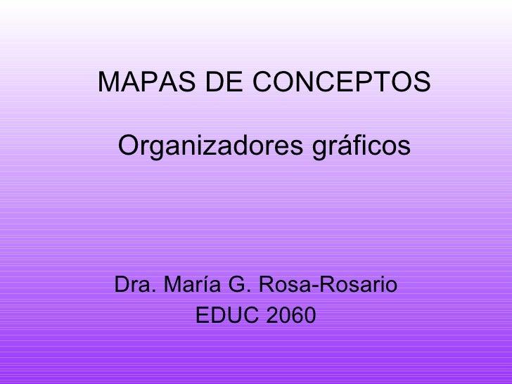 MAPAS DE CONCEPTOS Organizadores gráficos Dra. Mar ía G. Rosa -Rosario EDUC 2060