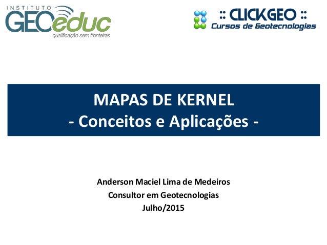 MAPAS DE KERNEL - Conceitos e Aplicações - Anderson Maciel Lima de Medeiros Consultor em Geotecnologias Julho/2015