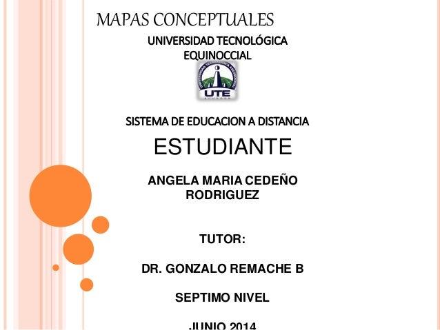 MAPAS CONCEPTUALES UNIVERSIDAD TECNOLÓGICA EQUINOCCIAL SISTEMA DE EDUCACION A DISTANCIA ESTUDIANTE ANGELA MARIA CEDEÑO ROD...