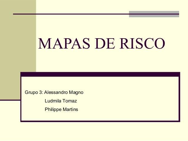 MAPAS DE RISCOGrupo 3: Alessandro Magno        Ludmila Tomaz        Philippe Martins