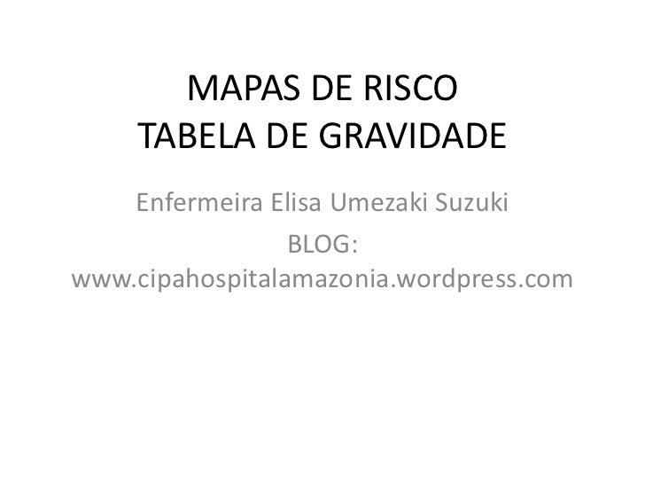 MAPAS DE RISCO     TABELA DE GRAVIDADE    Enfermeira Elisa Umezaki Suzuki                 BLOG:www.cipahospitalamazonia.wo...